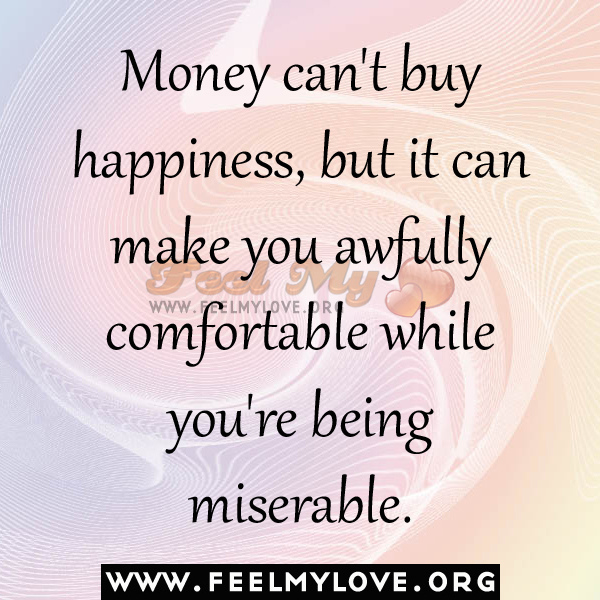 Money can't buy happiness, but it can make you awfully comfortable ...