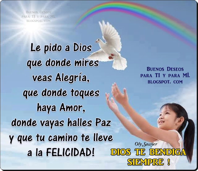 Le pido a Dios que donde mires, veas Alegría... que donde toques, haya Amor... que donde vayas, halles Paz... y que tu camino te lleva  a la FELICIDAD!