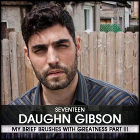 My Brief Brushes With Greatness Part III: 17. Daughn Gibso