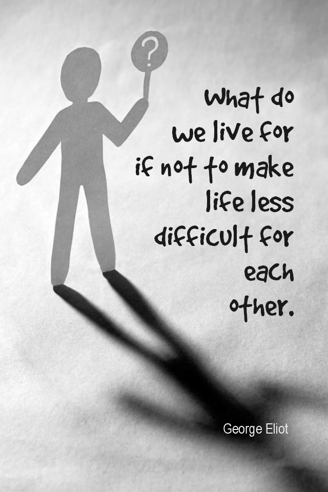 visual quote - image quotation for COMPASSION - What do we live for, if it is not to make life less difficult for each other? - George Eliot