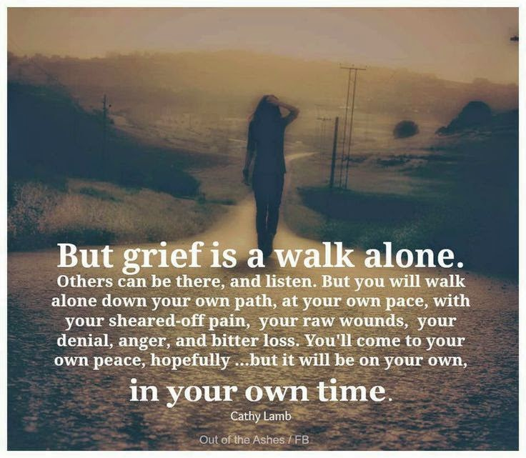 But grief is a walk alone.