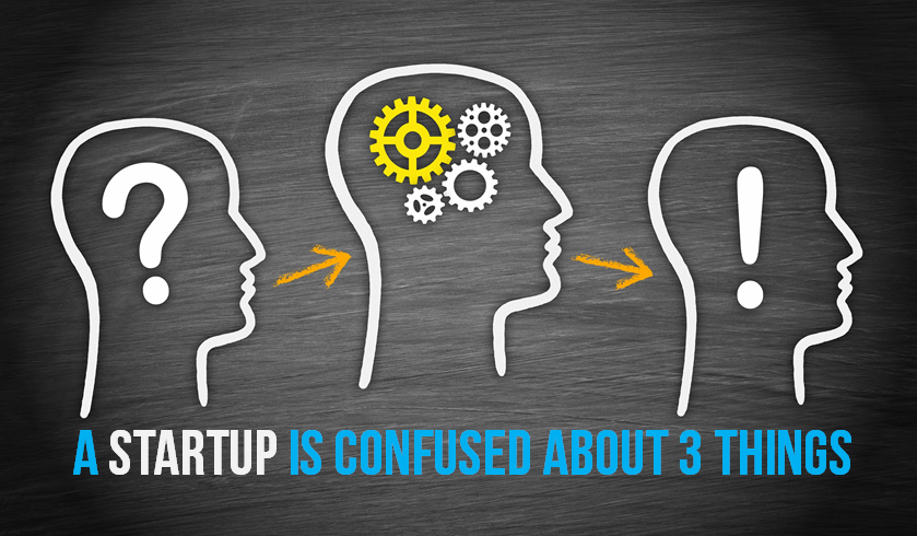 A 'startup' is a company that is confused about 3 things !