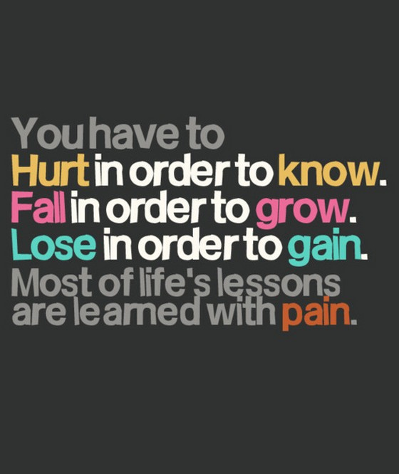 You have to hurt in order to know fall in order to grow Lose ...