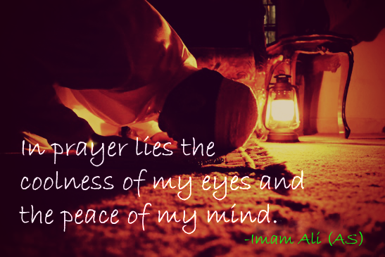 In prayer lies the coolness of my eyes and the peace of my mind.