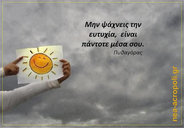 Μην ψάχνεις την ευτυχία, είναι πάντοτε μέσα σου - ΠΥΘΑΓΟΡΑΣ ΡΗΤΑ ΝΕΑ ΑΚΡΟΠΟΛΗ