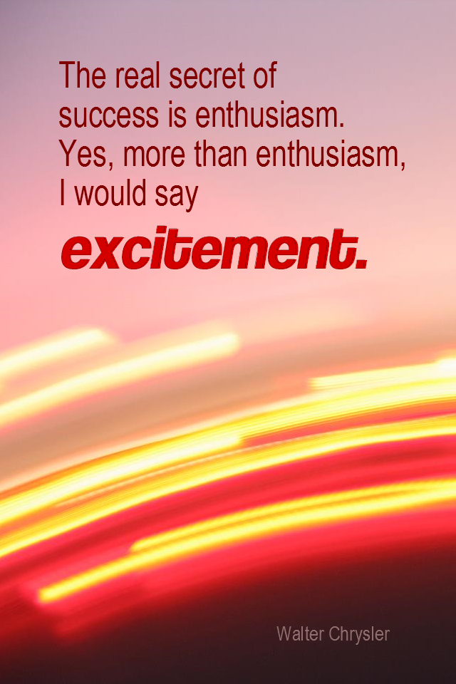 visual quote - image quotation for ENTHUSIASM - The real secret of success is enthusiasm. Yes, more than enthusiasm, I would say excitement. - Walter Chrysler