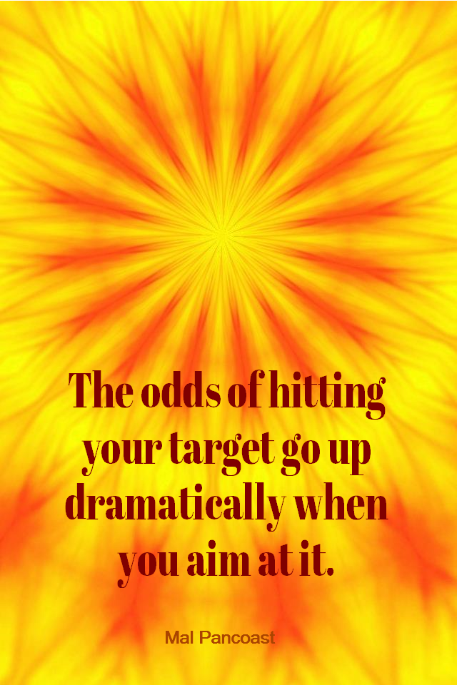visual quote - image quotation for GOALS - The odds of hitting your target go up dramatically when you aim at it. - Mal Pancoast
