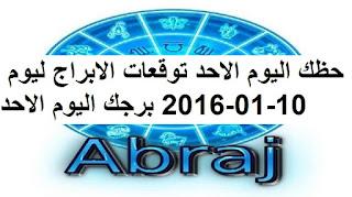 حظك اليوم الاحد توقعات الابراج ليوم 10-01-2016 برجك اليوم الاحد