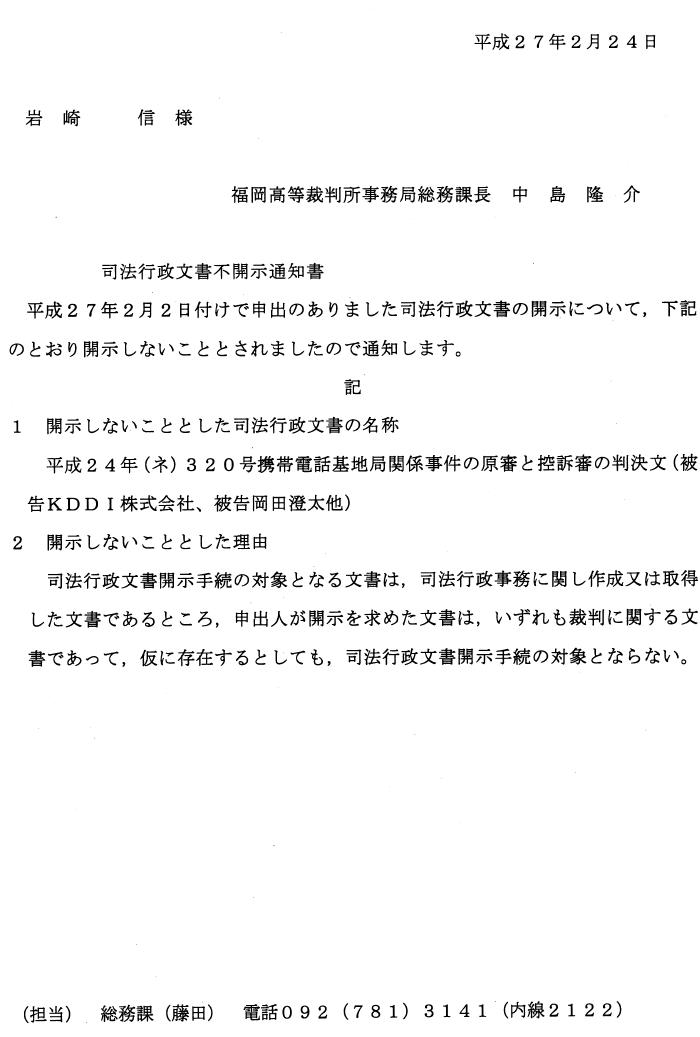 平成27年2月24日 岩 崎 信 様 福岡高等裁判所事務局総務課長 中 島 隆 介 司法行政文書不開示通知書 平成27年2月2日付けで申出のありました司法行政文書の開示について,下記 のとおり開示しないこととされましたので通知します。 記 1 開示しないこととした司法行政文書の名称 平成24年(ネ)320号携帯電話基地局関係事件の原審と控訴審の判決文(被 告KDDI株式会社、被告岡田澄太他) 2 開示しないこととした理由 司法行政文書開示手続の対象となる文書は,司法行政事務に関し作成又は取得 した文書であるところ,申出人が開示を求めた文書は,いずれも裁判に関する文 書であって,仮に存在するとしても,司法行政文書開示手続の対象とならない。 (担当) 総務課(藤田) 電話092(781)3141(内線2122)