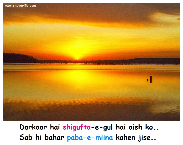 Mirza ghalib :Darkaar hai shigufta-e-gul hai aish ko.. Sab hi bahar paba-e-miina kahen jise..