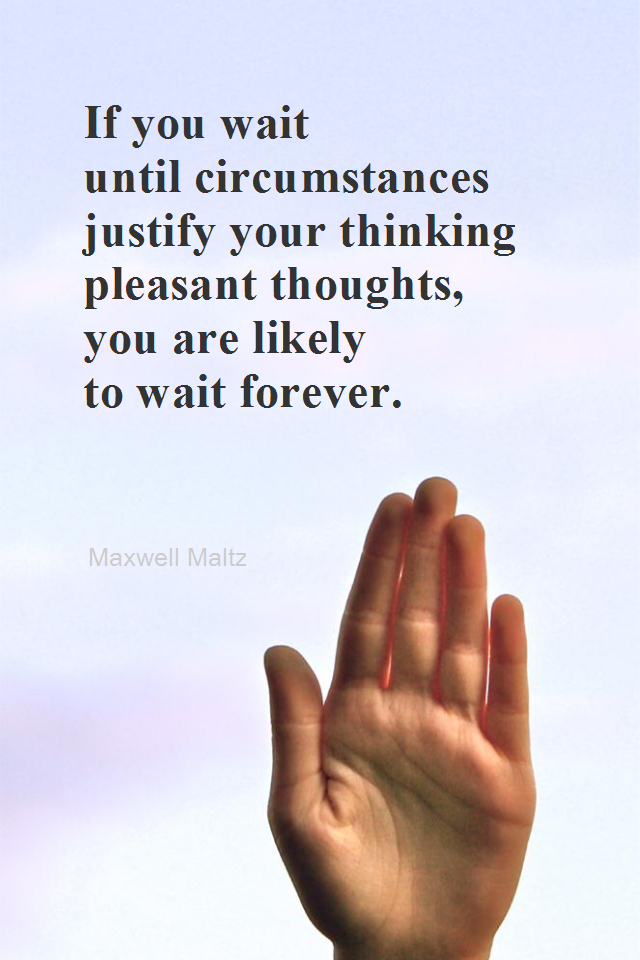 visual quote - image quotation for POSITIVE THINKING - If you wait until circumstances justify your thinking pleasant thoughts, you are likely to wait forever. - Maxwell Maltz