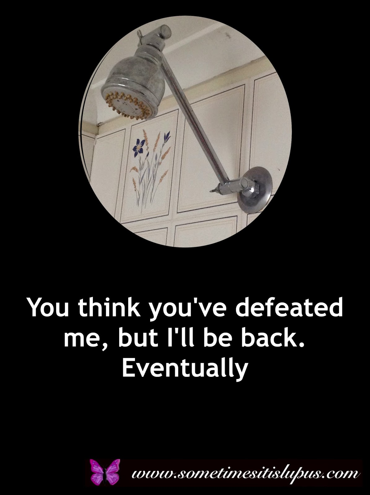 Image: Shower. Text: You think you've defeated me, but I'll be back. Evenutally.