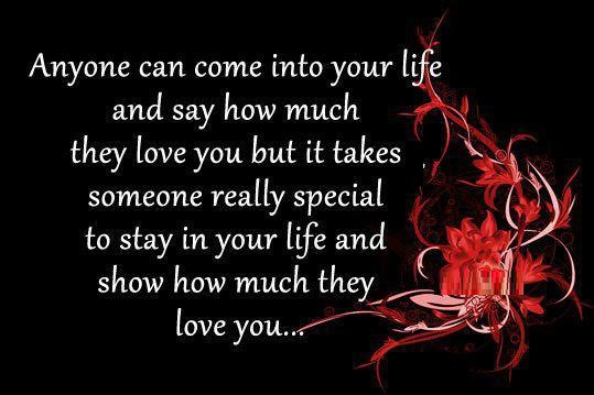 Anyone can come into your life and say how much they love you but it takes someone really special to stay in you life and show how much they love you...