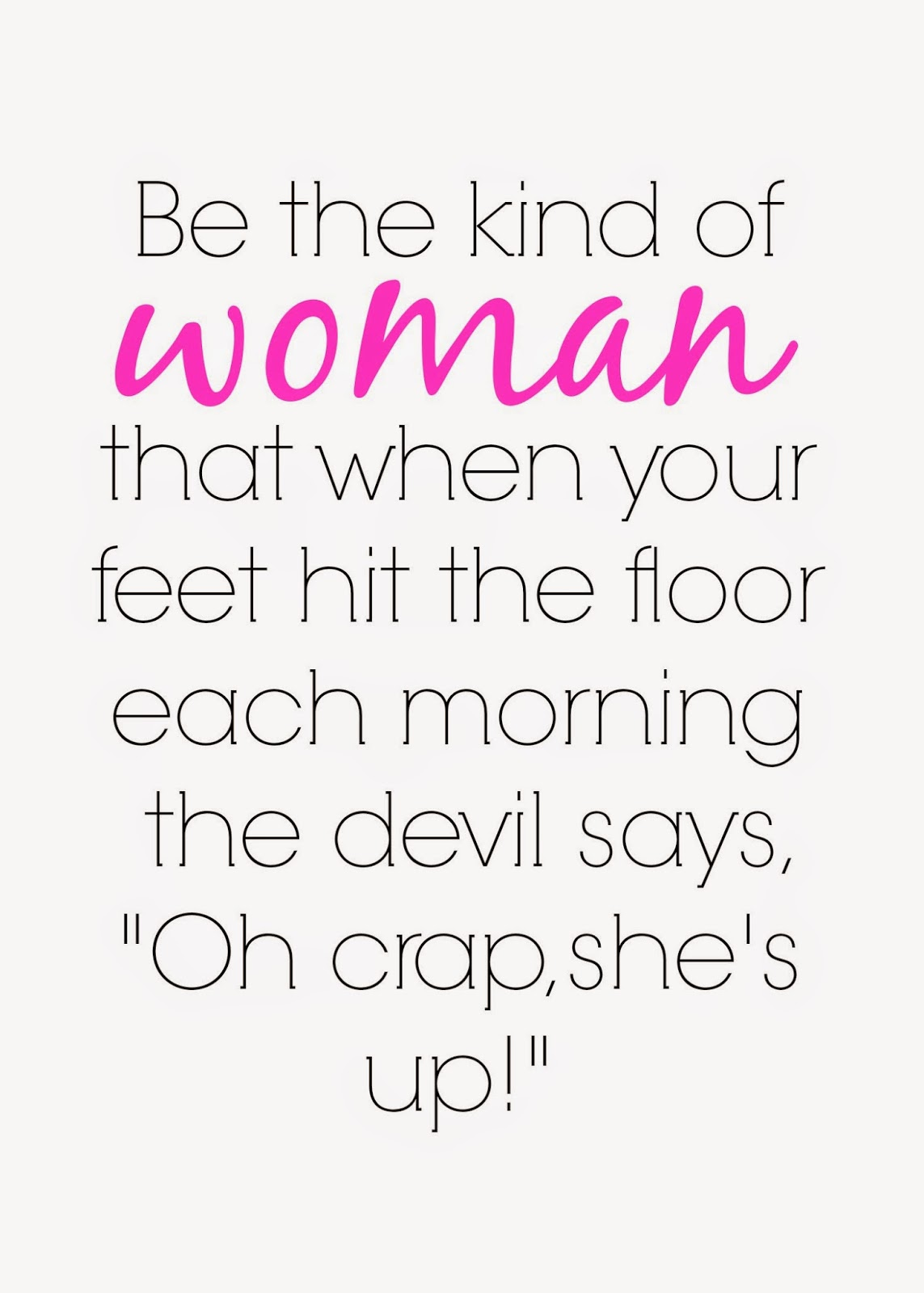 """Be the kind of woman that when your feet hit the floor each morning the devil says,""""Oh crap she's up!"""""""