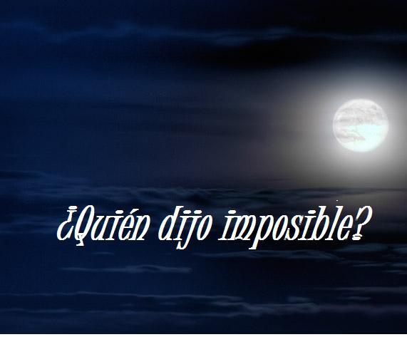 ¿Quién dijo imposible?