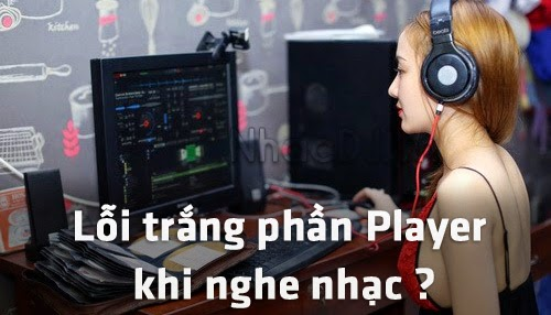 Hướng dẫn sửa lỗi trắng phần Player khi nghe nhạc