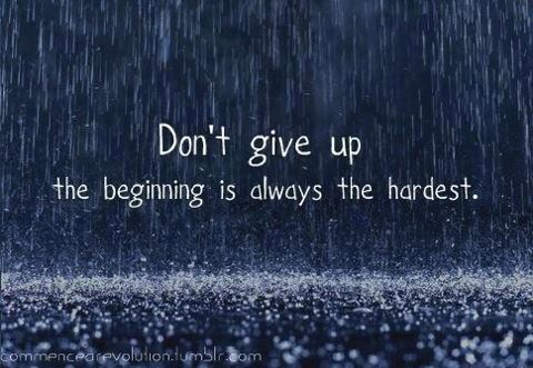 don't give up the beginnings always the hardest