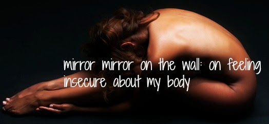 mirror mirror on the wall: on feeling insecure about my body