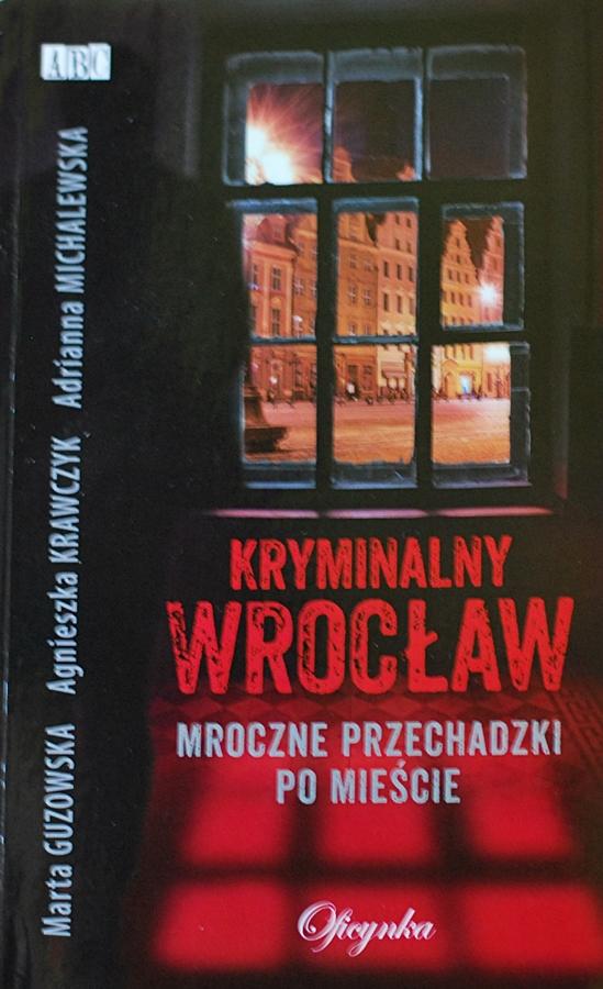 """Marta Guzowska, Agnieszka Krawczyk, Adrianna Michalewska """"Kryminalny Wrocław. Mroczne przechadzki po mieście"""""""