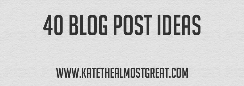 40 Blog Post Ideas - Kate the (Almost) Great