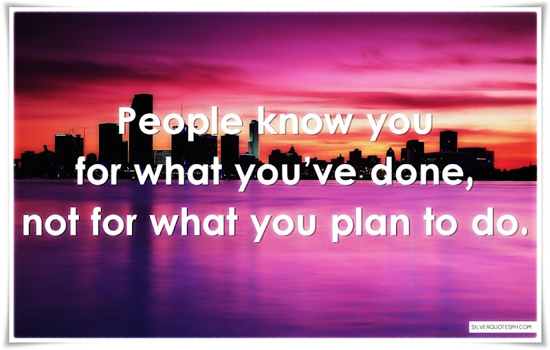 People Know You For What You've Done, Not For What You Plan To Do, Picture Quotes, Love Quotes, Sad Quotes, Sweet Quotes, Birthday Quotes, Friendship Quotes, Inspirational Quotes, Tagalog Quotes