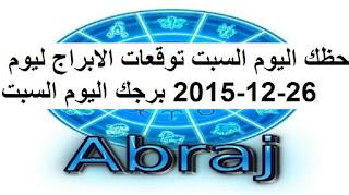 حظك اليوم السبت توقعات الابراج ليوم 26-12-2015 برجك اليوم السبت