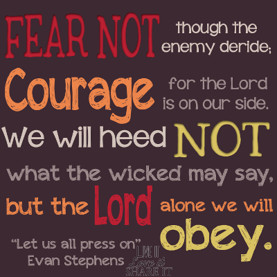 "Fear not, though the enemy deride; Courage, for the Lord is on our side. We will heed not what the wicked may say, But the Lord alone we will obey. - ""Let Us All Press On"" Evan Stephens"