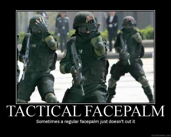 http://4.bp.blogspot.com/-rMQo1fJ8E2o/TVd-kpp3LkI/AAAAAAAAKUo/YiQFdG1aicI/s1600/tactical_facepalm%255B1%255D.jpg