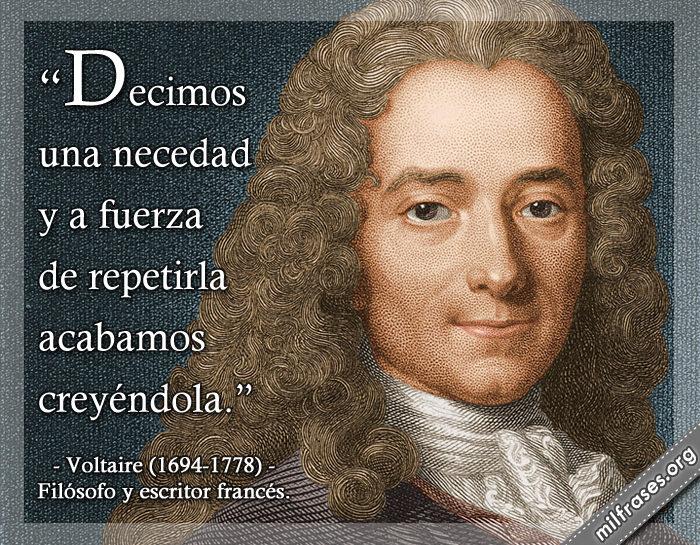 Decimos una necedad y a fuerza de repetirla acabamos creyéndola. Voltaire (1694-1778) Filósofo y escritor francés.