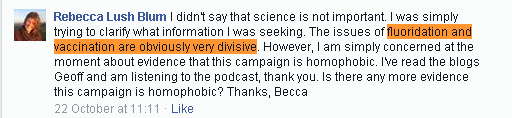 Rebecca Lush Blum I didn't say that science is not important. I was simply trying to clarify what information I was seeking. The issues of fluoridation and vaccination are obviously very divisive. However, I am simply concerned at the moment about evidence that this campaign is homophobic. I've read the blogs Geoff and am listening to the podcast, thank you. Is there any more evidence this campaign is homophobic? Thanks, Becca