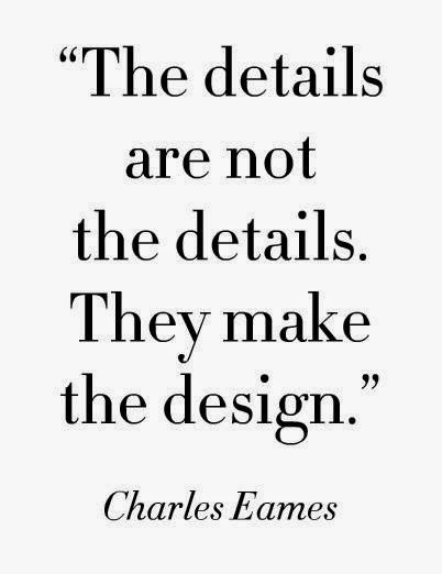 """the details are not the details they make the design"" Charles Eames"