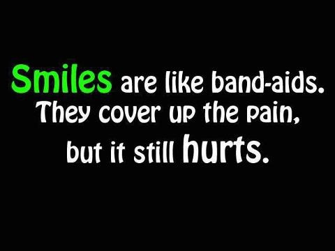Smiles are like band-aids. They cover up the pain, but it still hurts.