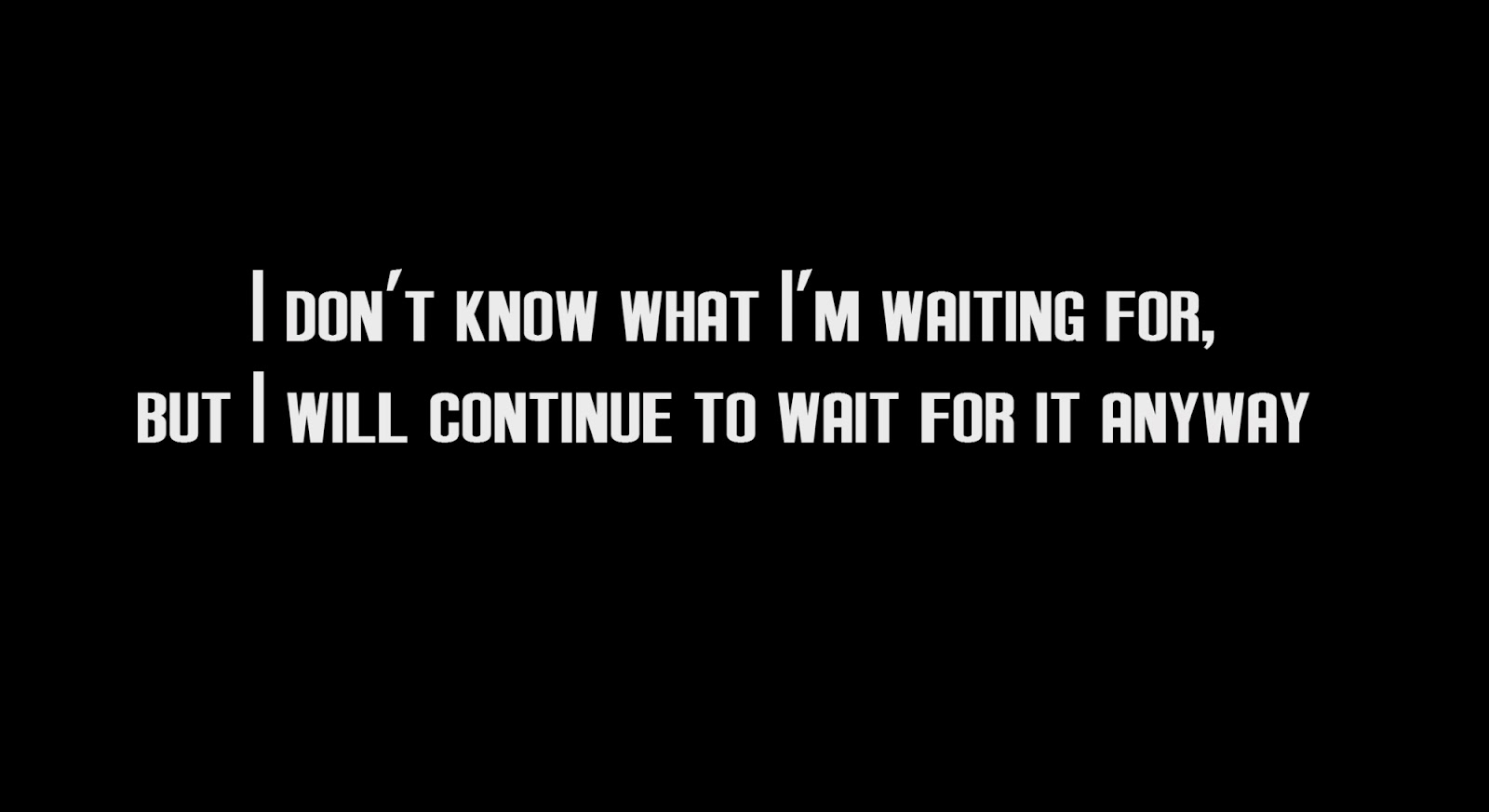 I don't know what I'm waiting for, but I will continue to waite for it anyway