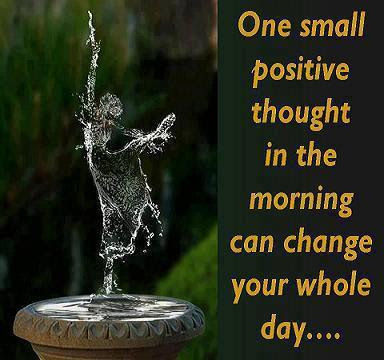 One small positive thought in the morning can change your whole day...