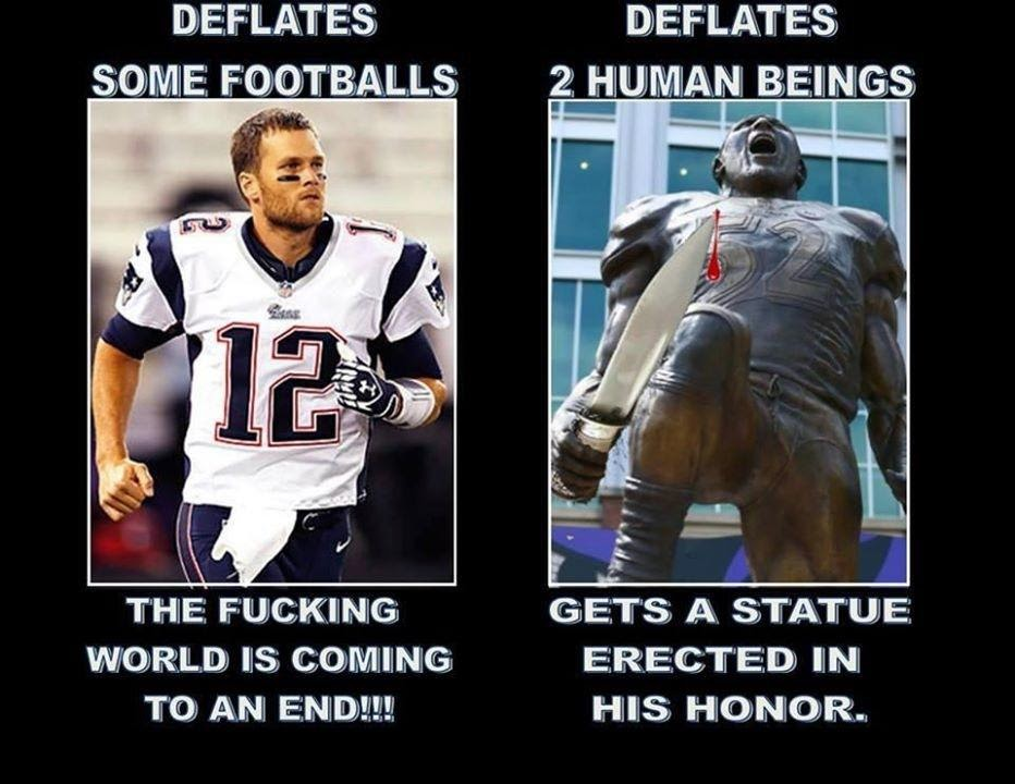 Deflates Some footballs. The fucking world is coming to an end!!! Deflates 2 human beings. Gets a Statue erected in his honor.