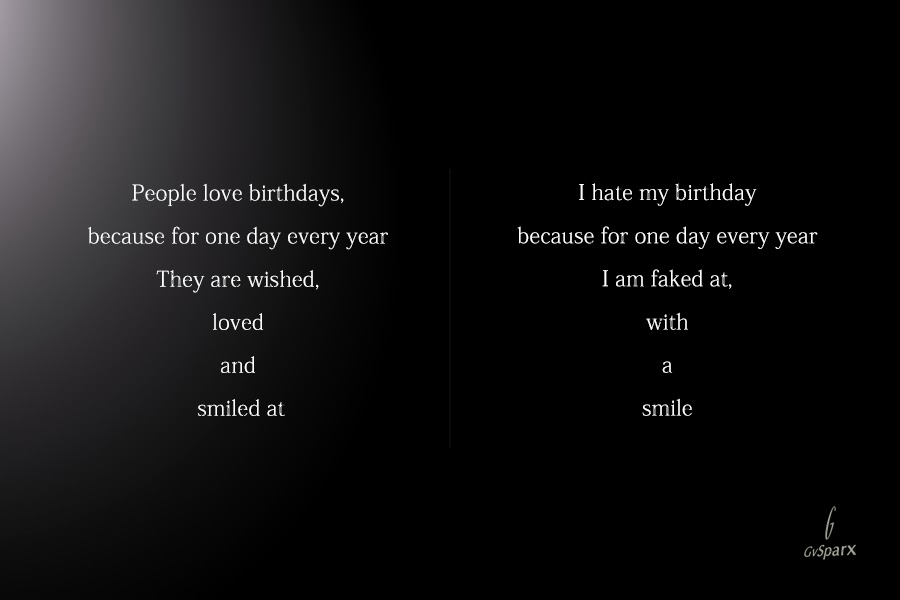 I hate my birthday because for one day every year I am faked at, with a smile
