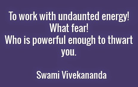 To work with undaunted energy! What fear! Who is powerful enough to thwart you.