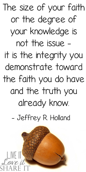 The size of your faith or the degree of your knowledge is not the issue—it is the integrity you demonstrate toward the faith you do have and the truth you already know. - Jeffrey R. Holland