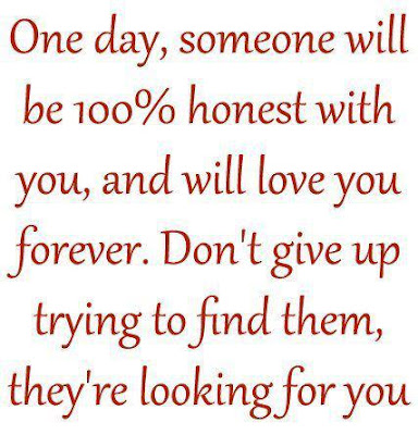 One day, someone will be 100% honest with you, and will love you forever. Don't give up trying to find them, they're looking for you.