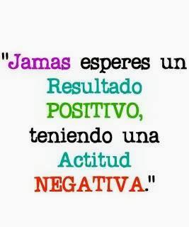 Jamás esperes un resultado positivo teniendo una actitúd negativa