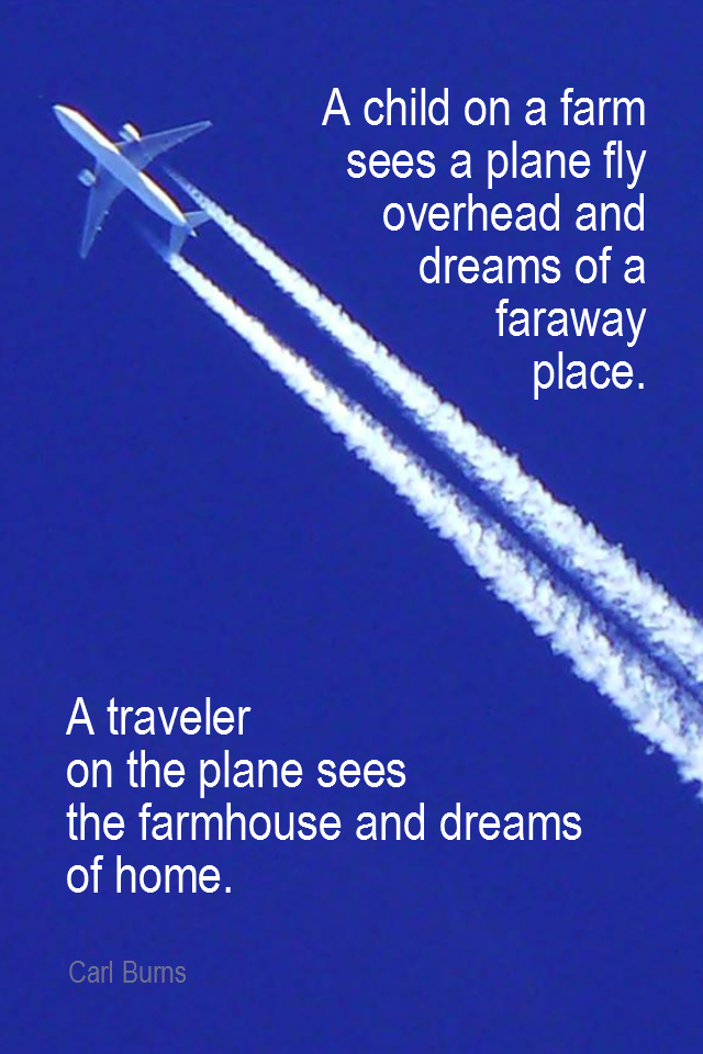 visual quote - image quotation for PERSPECTIVE - A child on a farm sees a plane fly overhead and dreams of a faraway place. A traveler on the plane sees the farmhouse and dreams of home. - Carl Burns