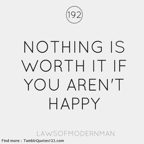 Nothing is worth it if you aren E2 80 99t happy