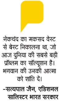 नेकचंद का मकसद वेस्ट से बेस्ट निकालना था, जो आज दुनिया की सबसे बड़ी प्रॉब्लम का सॉल्यूशन है । भगवान उनकी आत्मा को शांति दें - सत्य पाल जैन एडिशनल सॉलीसिटर भारत सरकार