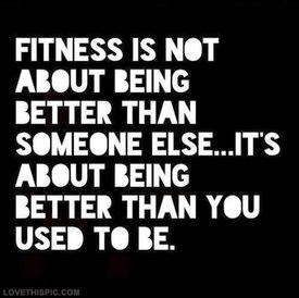 Fitness is not about being better than someone else; it's about being better than you used to be.
