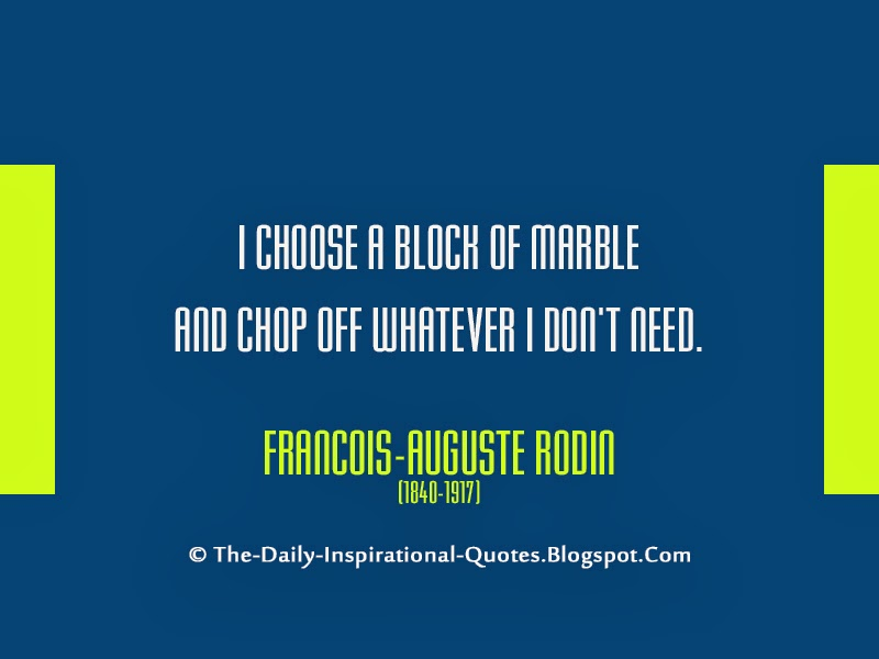 I choose a block of marble and chop off whatever I don't need. - Francois-Auguste Rodin