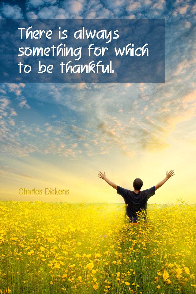 visual quote - image quotation for GRATITUDE - There is always something for which to be thankful. - Charles Dickens