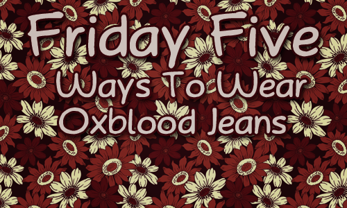 Friday Five: 5 Ways To Wear Oxblood Jeans