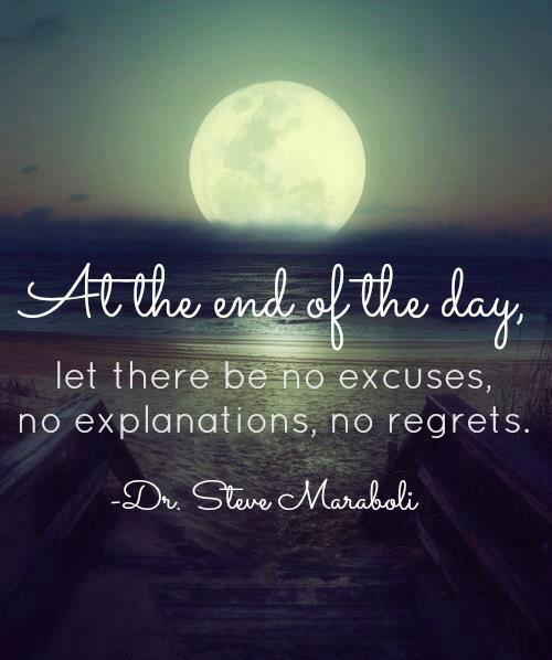 One Life No Regrets: At The End Of The Day, Let There Be No Excuses, No