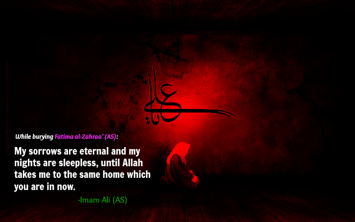 While burying Fatima al-Zehra' (AS): My sorrows are eternal and my nights are sleepless, until Allah takes me to the same home which you are in now.