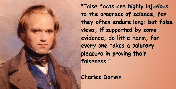 False facts are injurious to the progress of science, for they often endure long, but false views , if supported by some evidence , do litle harm, for every one takes a salutary pleasure in proving their falseness